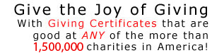 With Giving Certificates that are good at ANY of the more than 800,000 charities throughout America!